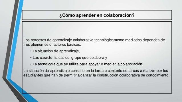 ¿Cómo aprender en colaboración?  Los procesos de aprendizaje colaborativo tecnológicamente mediados dependen de  tres elem...