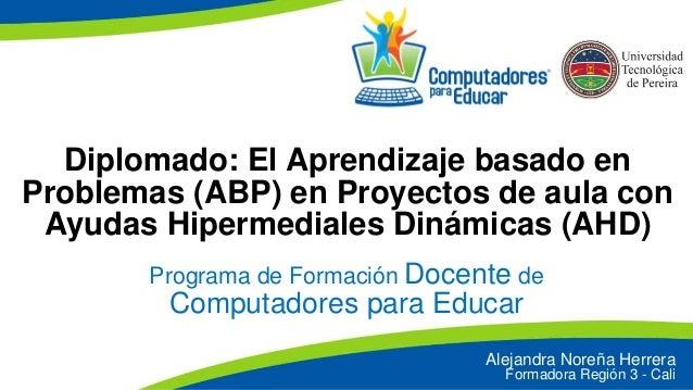 Diplomado: El Aprendizaje basado en Problemas (ABP) en Proyectos de aula con Ayudas Hipermediales Dinámicas (AHD) Programa...