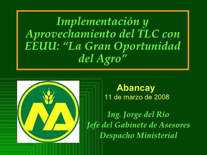 """Implementación y Aprovechamiento del TLC con EEUU: """"La Gran Oportunidad del Agro"""" Ing. Jorge del Río Jefe del Gabinete de ..."""