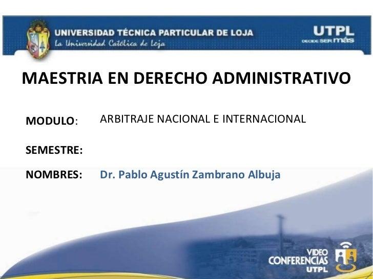 MAESTRIA EN DERECHO ADMINISTRATIVO MODULO : NOMBRES: ARBITRAJE NACIONAL E INTERNACIONAL Dr. Pablo Agust ín Zambrano Albuja...