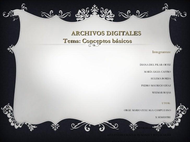 ARCHIVOS DIGITALES Tema: Conceptos básicos Integrantes: DIANA DEL PILAR ORTIZ MARÍA LIGIA CASTRO SULEMA BORDA PEDRO MAURIC...