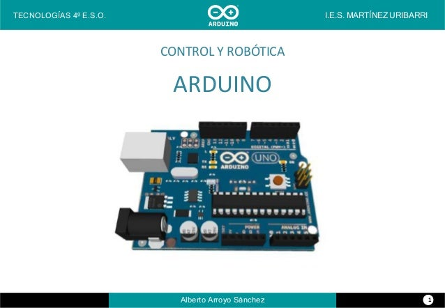 CONTROL Y ROBÓTICA ARDUINO TECNOLOGÍAS 4º E.S.O. I.E.S. MARTÍNEZ URIBARRI Alberto Arroyo Sánchez 1