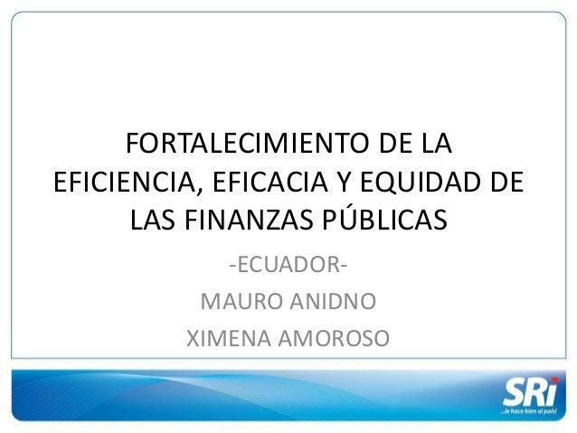 FORTALECIMIENTO DE LA EFICIENCIA, EFICACIA Y EQUIDAD DE LAS FINANZAS PÚBLICAS -ECUADOR- MAURO ANIDNO XIMENA AMOROSO