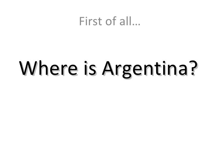 Where is Argentina? First of all…