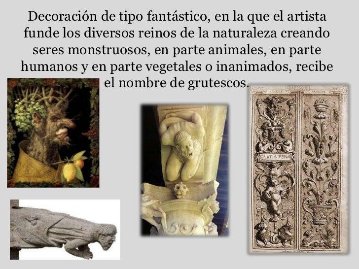 Decoración de tipo fantástico, en la que el artista funde los diversos reinos de la naturaleza creando seres monstruosos, ...