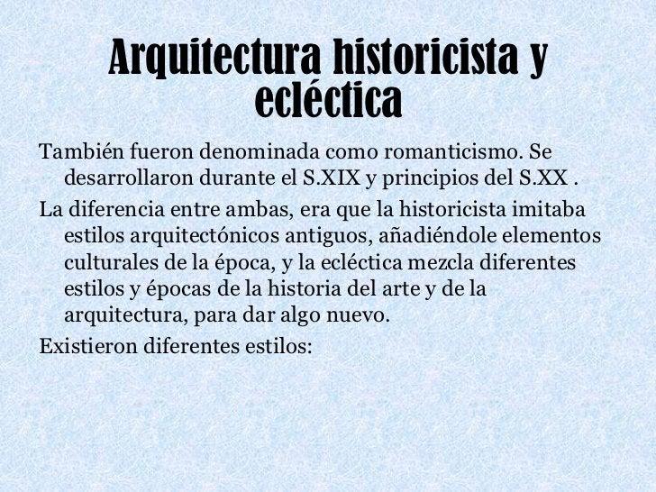 Arquitectura historicista y ecléctica<br />También fueron denominada como romanticismo. Se desarrollaron durante el S.XIX ...