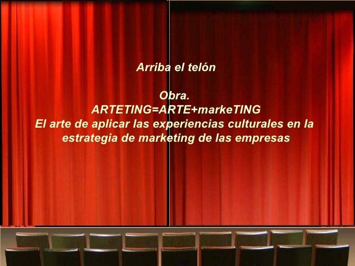 Obra: ¿Dónde confluye el arte y el marketing?   Arriba el telón Obra.  ARTETING=ARTE+markeTING El arte de aplicar las expe...