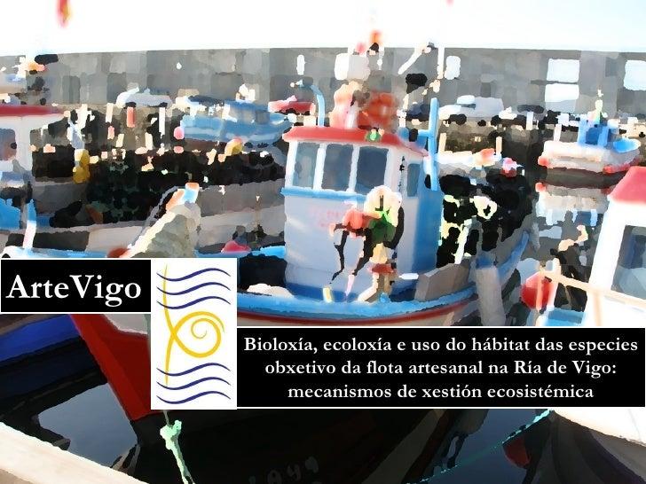 ArteVigo Bioloxía, ecoloxía e uso do hábitat das especies obxetivo da flota artesanal na Ría de Vigo: mecanismos de xestió...