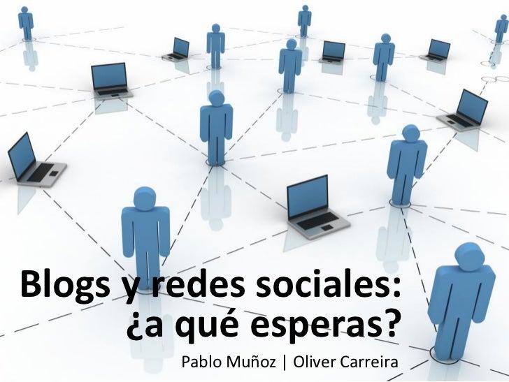 Blogs y redes sociales:      ¿a qué esperas?         Pablo Muñoz | Oliver Carreira