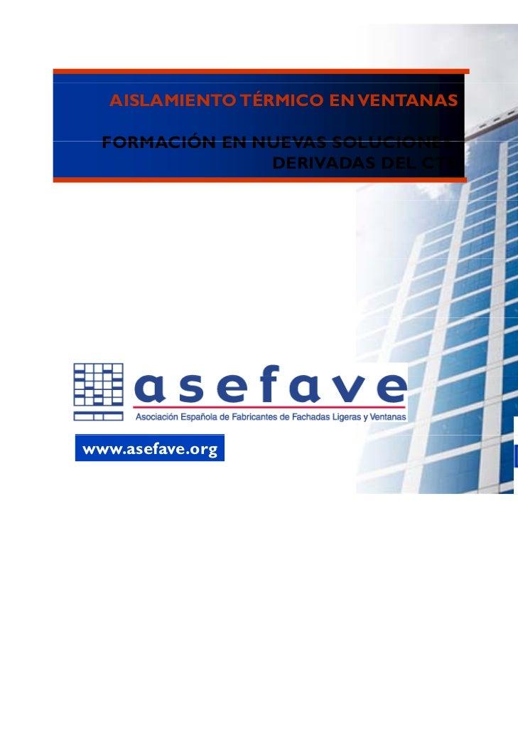 AISLAMIENTO TÉRMICO EN VENTANAS  FORMACIÓN EN NUEVAS SOLUCIONES                DERIVADAS DEL CTEwww.asefave.org           ...