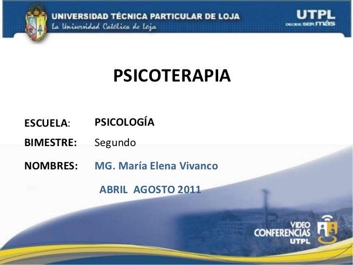 PSICOTERAPIA  ESCUELA : NOMBRES: PSICOLOGÍA  MG. María Elena Vivanco  BIMESTRE: Segundo ABRIL  AGOSTO 2011
