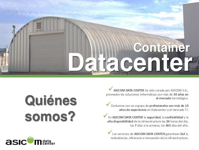 Container Datacenter Quiénes somos? ASICOM DATA CENTER ha sido creada por ASICOM S.A., proveedor de soluciones informátic...