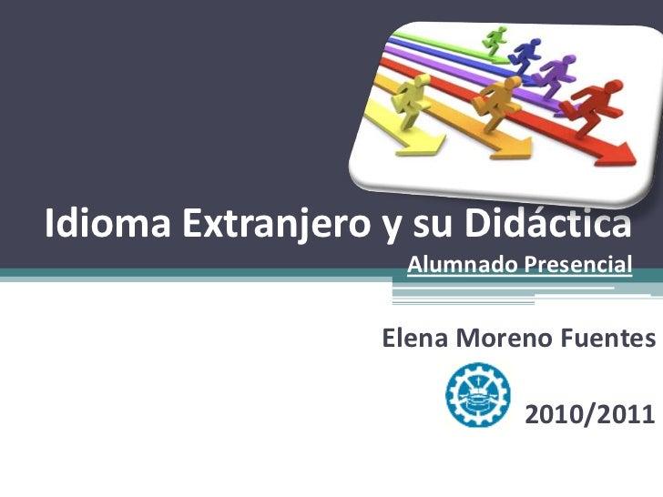 Idioma Extranjero y su DidácticaAlumnado Presencial<br />Elena Moreno Fuentes<br />2010/2011<br />