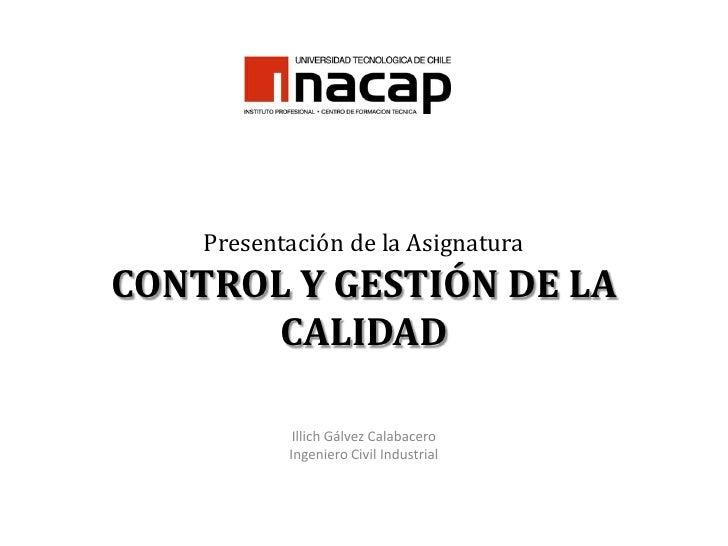Presentación de la AsignaturaCONTROL Y GESTIÓN DE LA CALIDAD<br />Illich Gálvez Calabacero<br />Ingeniero Civil Industrial...