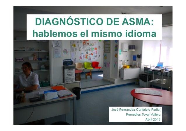 DIAGNÓSTICO DE ASMA:hablemos el mismo idiomaJosé Fernández-Cantalejo PadialRemedios Tovar VallejoAbril 2013