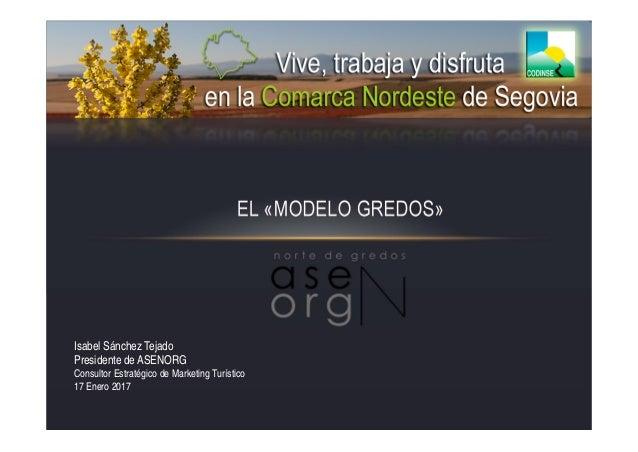 EL «MODELO GREDOS» Isabel Sánchez Tejado Presidente de ASENORG Consultor Estratégico de Marketing Turístico 17 Enero 2017