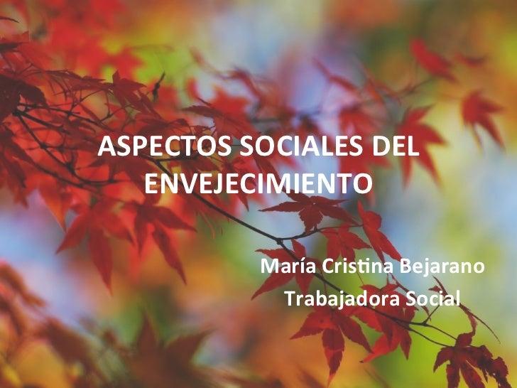 ASPECTOS SOCIALES DEL    ENVEJECIMIENTO                María Cris5na Bejarano                 Trabajadora ...