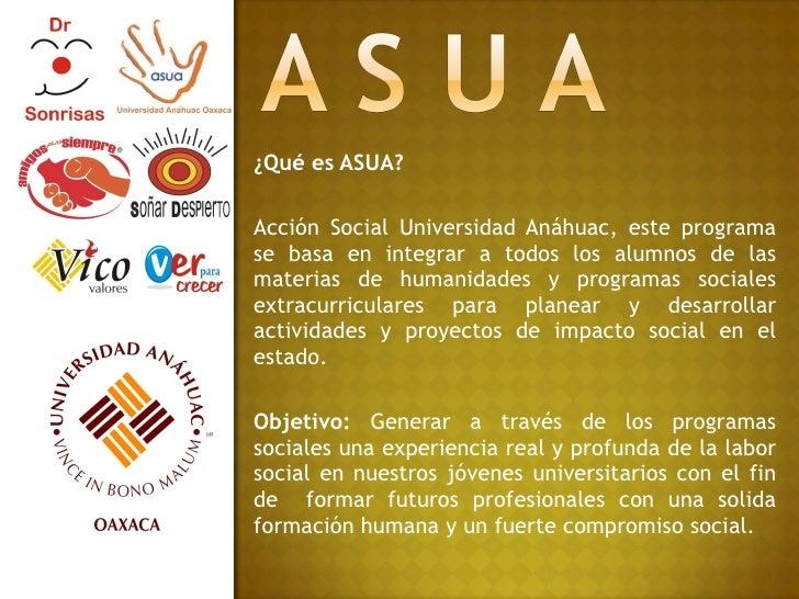 ¿Qué es ASUA? Acción Social Universidad Anáhuac, este programa se basa en integrar a todos los alumnos de las materias de ...