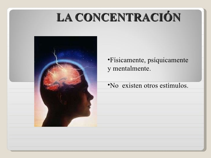 LA CONCENTRACIÓN <ul><li>Físicamente, psíquicamente y mentalmente. </li></ul><ul><li>No  existen otros estímulos. </li></ul>