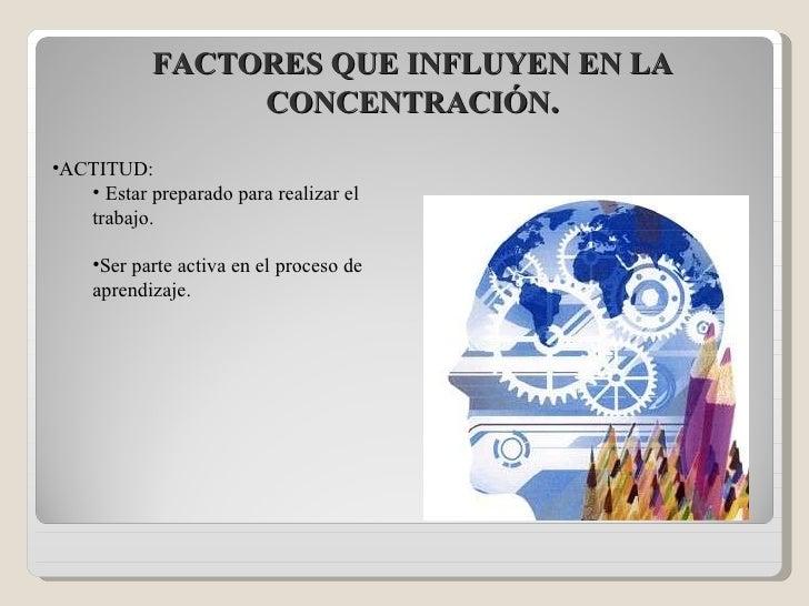 FACTORES QUE INFLUYEN EN LA CONCENTRACIÓN . <ul><li>ACTITUD:  </li></ul><ul><ul><li>Estar preparado para realizar el traba...