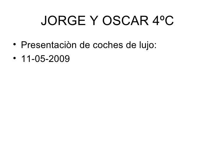 JORGE Y OSCAR 4ºC <ul><li>Presentaciòn de coches de lujo: </li></ul><ul><li>11-05-2009 </li></ul>