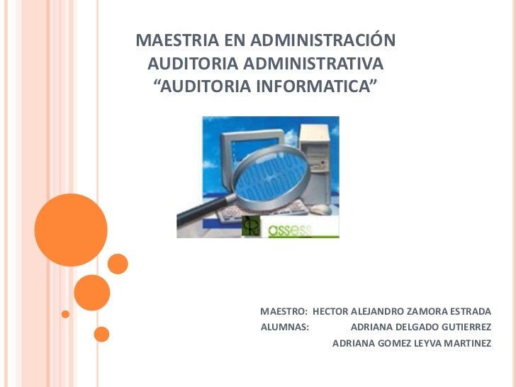 "MAESTRIA EN ADMINISTRACIÓN AUDITORIA ADMINISTRATIVA  ""AUDITORIA INFORMATICA""            MAESTRO: HECTOR ALEJANDRO ZAMORA E..."