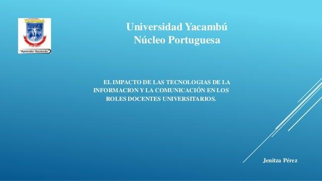 Universidad Yacambú Núcleo Portuguesa EL IMPACTO DE LAS TECNOLOGIAS DE LA INFORMACION Y LA COMUNICACIÓN EN LOS ROLES DOCEN...
