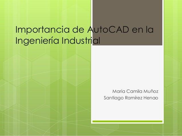 Importancia de AutoCAD en la Ingeniería Industrial  Maria Camila Muñoz Santiago Ramírez Henao