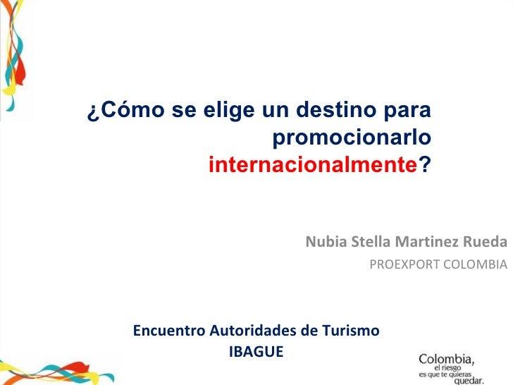 Encuentro Autoridades de Turismo IBAGUE Nubia Stella Martinez Rueda PROEXPORT COLOMBIA ¿Cómo se elige un destino para prom...