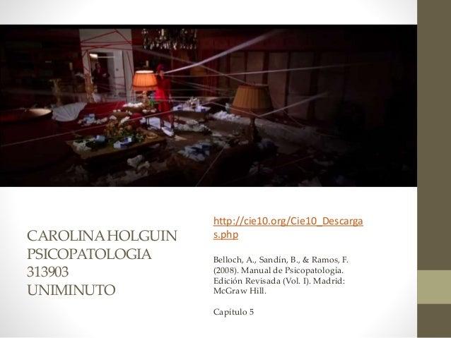 CAROLINAHOLGUIN PSICOPATOLOGIA 313903 UNIMINUTO http://cie10.org/Cie10_Descarga s.php Belloch, A., Sandín, B., & Ramos, F....