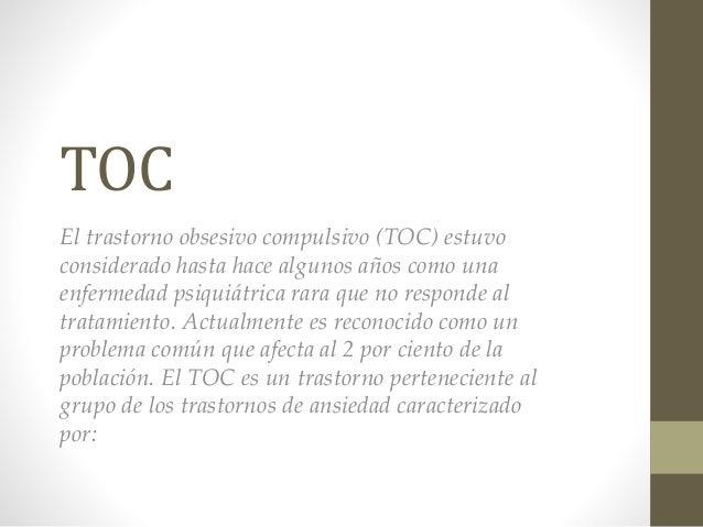 TOC El trastorno obsesivo compulsivo (TOC) estuvo considerado hasta hace algunos años como una enfermedad psiquiátrica rar...