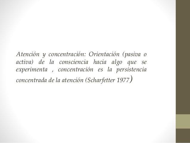 Atención y concentración: Orientación (pasiva o activa) de la consciencia hacia algo que se experimenta , concentración es...