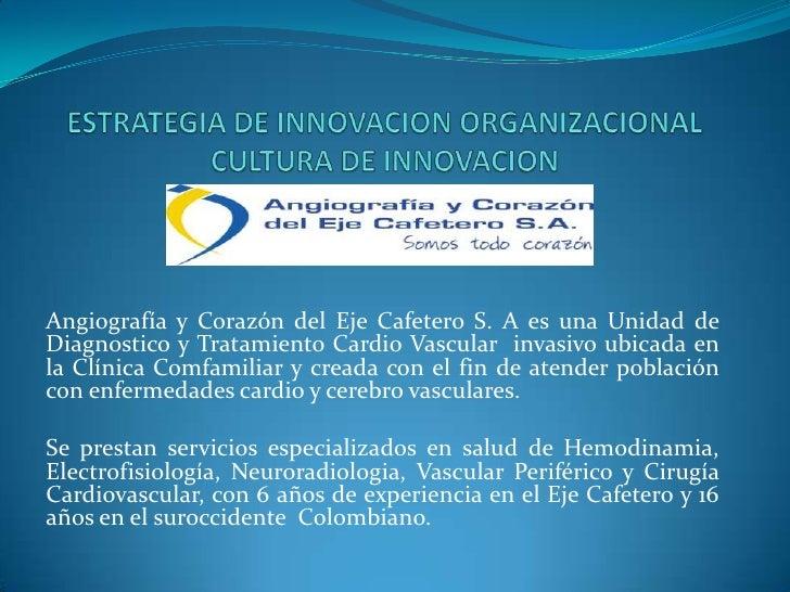ESTRATEGIA DE INNOVACION ORGANIZACIONALCULTURA DE INNOVACIONCULTURA DE INNOVACION<br />Angiografía y Corazón del Eje Cafet...