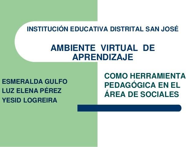 INSTITUCIÓN EDUCATIVA DISTRITAL SAN JOSÉ  AMBIENTE VIRTUAL DE  APRENDIZAJE  COMO HERRAMIENTA  PEDAGÓGICA EN EL  ÁREA DE SO...
