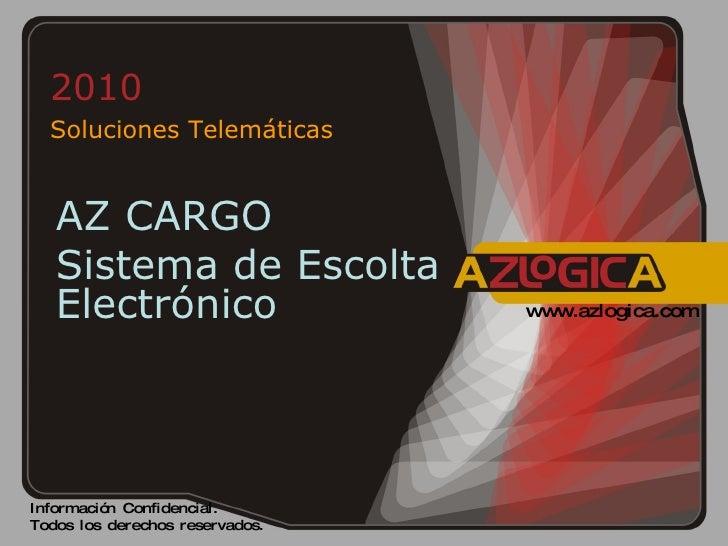 2010  Soluciones Telemáticas Información Confidencial.  Todos los derechos reservados. www.azlogica.com AZ CARGO Sistema d...