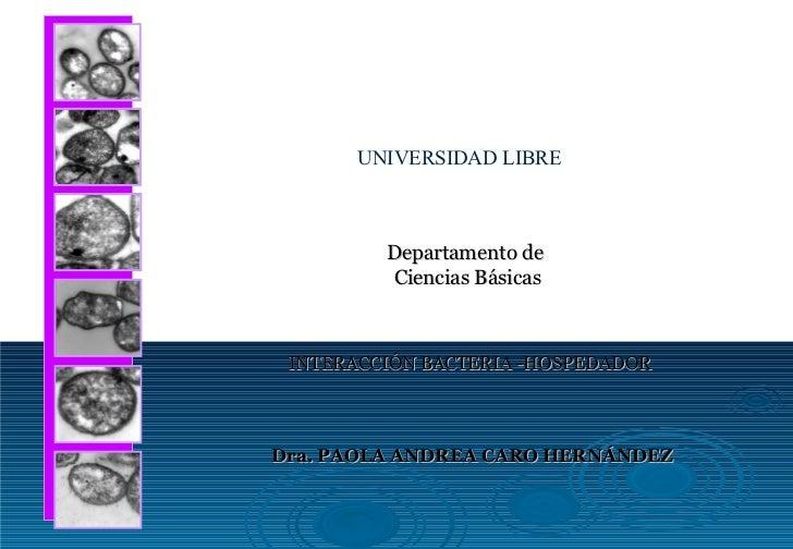 Departamento de  Ciencias Básicas INTERACCIÓN BACTERIA -HOSPEDADOR Dra. PAOLA ANDREA CARO HERNÁNDEZ UNIVERSIDAD LIBRE