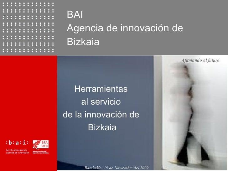 BAI  Agencia de innovaci ón de Bizkaia Herramientas  al servicio  de la innovación de  Bizkaia Barakaldo, 19 de Noviembre ...