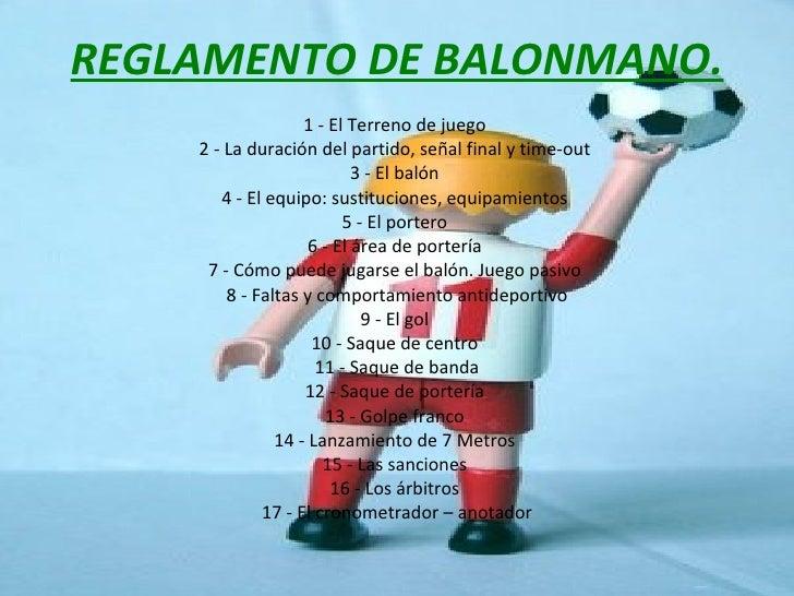 REGLAMENTO DE BALONMANO. 1 - El Terreno de juego  2 - La duración del partido, señal final y time-out  3 - El balón  4 - E...