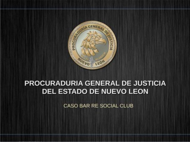 PROCURADURIA GENERAL DE JUSTICIA DEL ESTADO DE NUEVO LEON  CASO BAR RE SOCIAL CLUB