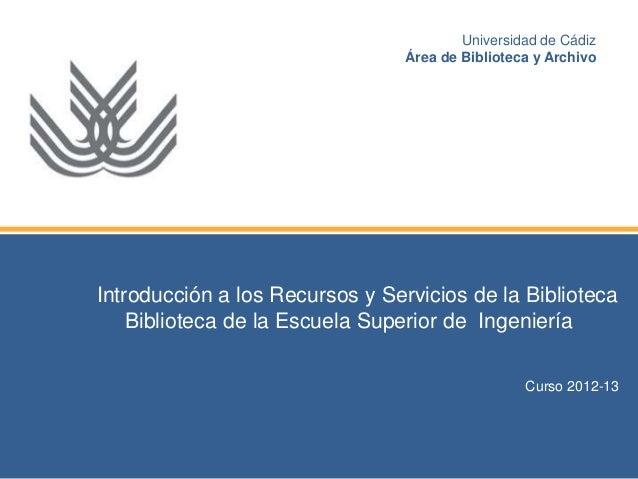 Introducción a los Recursos y Servicios de la BibliotecaBiblioteca de la Escuela Superior de IngenieríaCurso 2012-13Univer...
