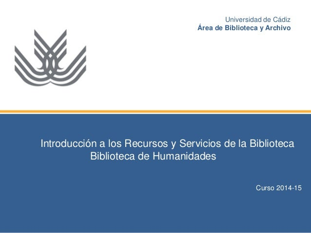 Introducción a los Recursos y Servicios de la Biblioteca  Biblioteca de Humanidades  Curso 2014-15  Universidad de Cádiz  ...