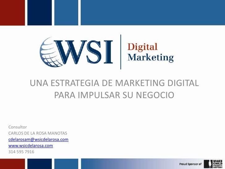 UNA ESTRATEGIA DE MARKETING DIGITAL PARA IMPULSAR SU NEGOCIO<br />Consultor<br />CARLOS DE LA ROSA MANOTAS<br />cdelarosam...