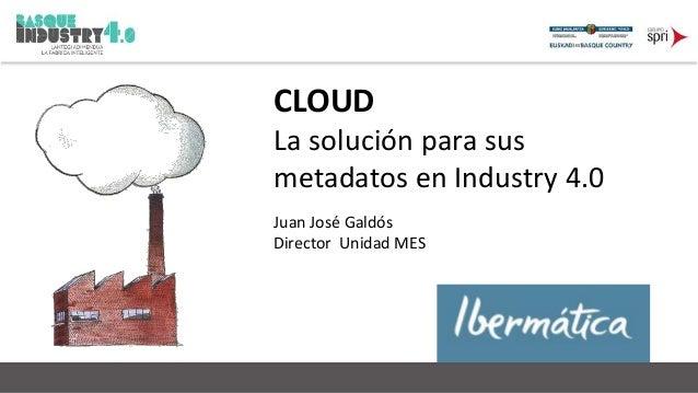 CLOUD  La solución para sus  metadatos en Industry 4.0  Juan José Galdós  Director Unidad MES