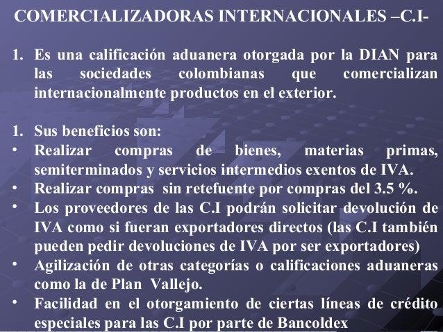 COMERCIALIZADORAS INTERNACIONALES –C.I1. Es una calificación aduanera otorgada por la DIAN para las sociedades colombianas...