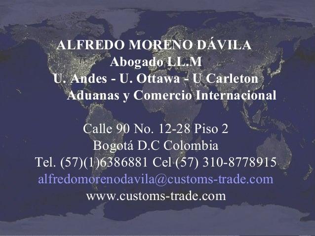 ALFREDO MORENO DÁVILA Abogado LL.M U. Andes - U. Ottawa - U Carleton Aduanas y Comercio Internacional Calle 90 No. 12-28 P...