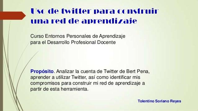 Curso Entornos Personales de Aprendizaje para el Desarrollo Profesional Docente  Propósito. Analizar la cuenta de Twitter ...
