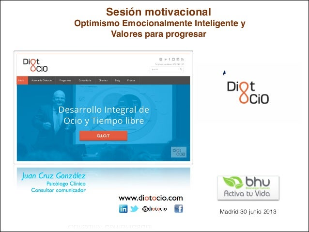 Juan Cruz González Psicólogo Clínico Consultor comunicador VI SOCIAL&SOCIAL Junio 2013 .. Sesión motivacional Optimismo Em...
