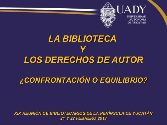 LA BIBLIOTECA              Y   LOS DERECHOS DE AUTOR  ¿CONFRONTACIÓN O EQUILIBRIO?XIX REUNIÓN DE BIBLIOTECARIOS DE LA PENÍ...