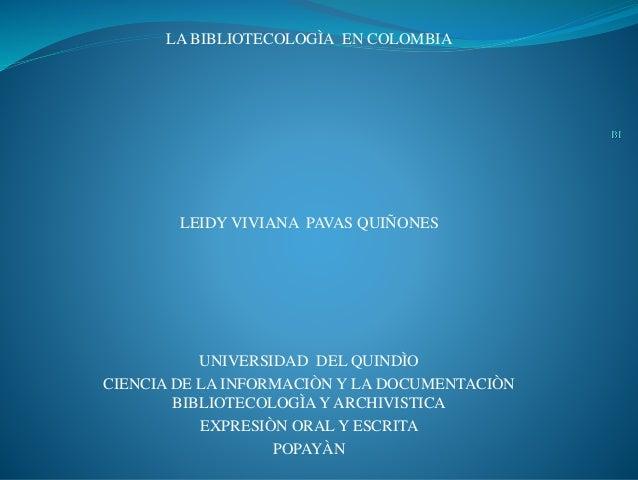 LA BIBLIOTECOLOGÌA EN COLOMBIA LEIDY VIVIANA PAVAS QUIÑONES UNIVERSIDAD DEL QUINDÌO CIENCIA DE LA INFORMACIÒN Y LA DOCUMEN...