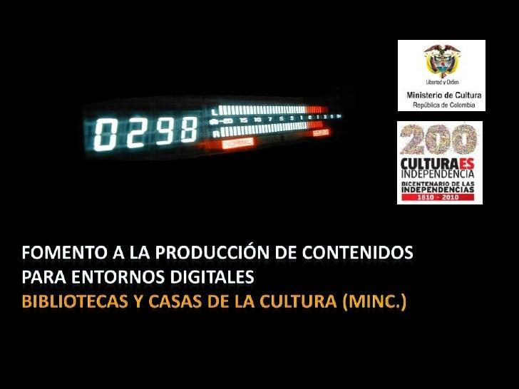 Fomento a la producción de contenidos para entornos digitales <br />bibliotecas y casas de la cultura (MInC.)<br />
